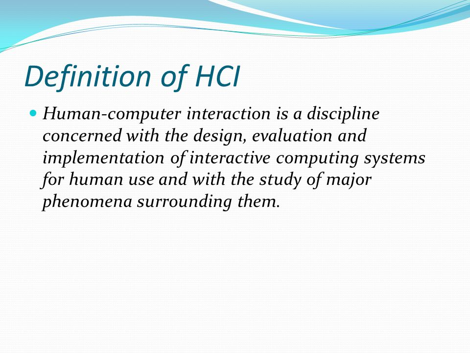 Definition of HCI Human-computer interaction is a discipline concerned with the design, evaluation and implementation of interactive computing systems
