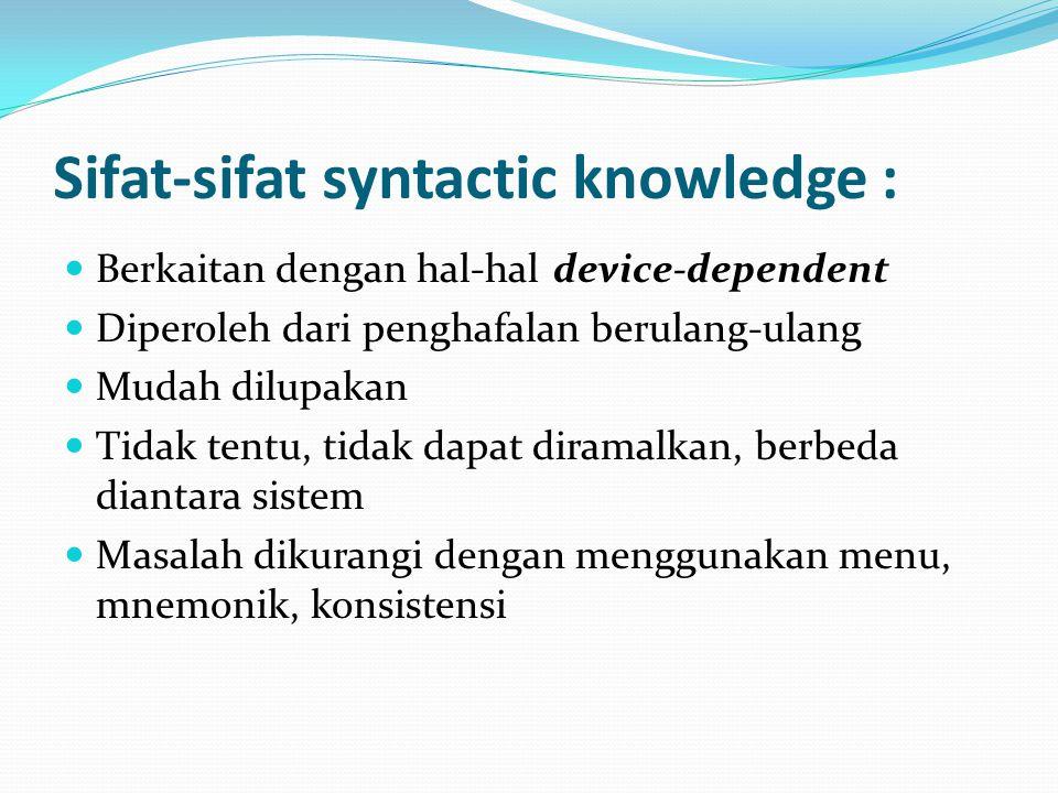 Sifat-sifat syntactic knowledge : Berkaitan dengan hal-hal device-dependent Diperoleh dari penghafalan berulang-ulang Mudah dilupakan Tidak tentu, tidak dapat diramalkan, berbeda diantara sistem Masalah dikurangi dengan menggunakan menu, mnemonik, konsistensi