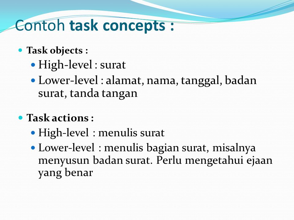 Contoh task concepts : Task objects : High-level : surat Lower-level : alamat, nama, tanggal, badan surat, tanda tangan Task actions : High-level : menulis surat Lower-level : menulis bagian surat, misalnya menyusun badan surat.