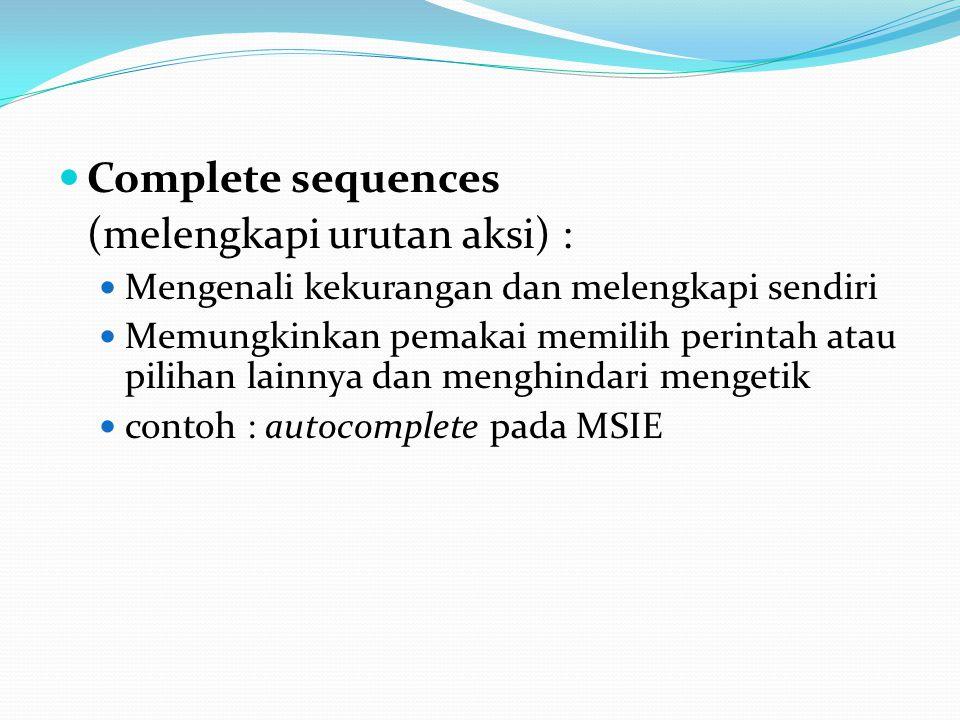 Complete sequences (melengkapi urutan aksi) : Mengenali kekurangan dan melengkapi sendiri Memungkinkan pemakai memilih perintah atau pilihan lainnya dan menghindari mengetik contoh : autocomplete pada MSIE