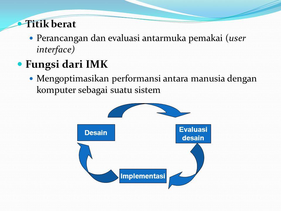 Titik berat Perancangan dan evaluasi antarmuka pemakai (user interface) Fungsi dari IMK Mengoptimasikan performansi antara manusia dengan komputer sebagai suatu sistem Desain Evaluasi desain Implementasi