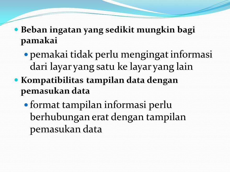 Beban ingatan yang sedikit mungkin bagi pamakai pemakai tidak perlu mengingat informasi dari layar yang satu ke layar yang lain Kompatibilitas tampilan data dengan pemasukan data format tampilan informasi perlu berhubungan erat dengan tampilan pemasukan data