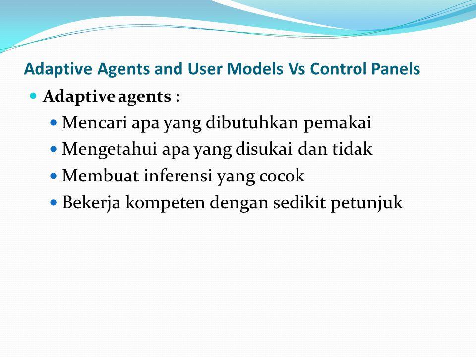Adaptive Agents and User Models Vs Control Panels Adaptive agents : Mencari apa yang dibutuhkan pemakai Mengetahui apa yang disukai dan tidak Membuat inferensi yang cocok Bekerja kompeten dengan sedikit petunjuk