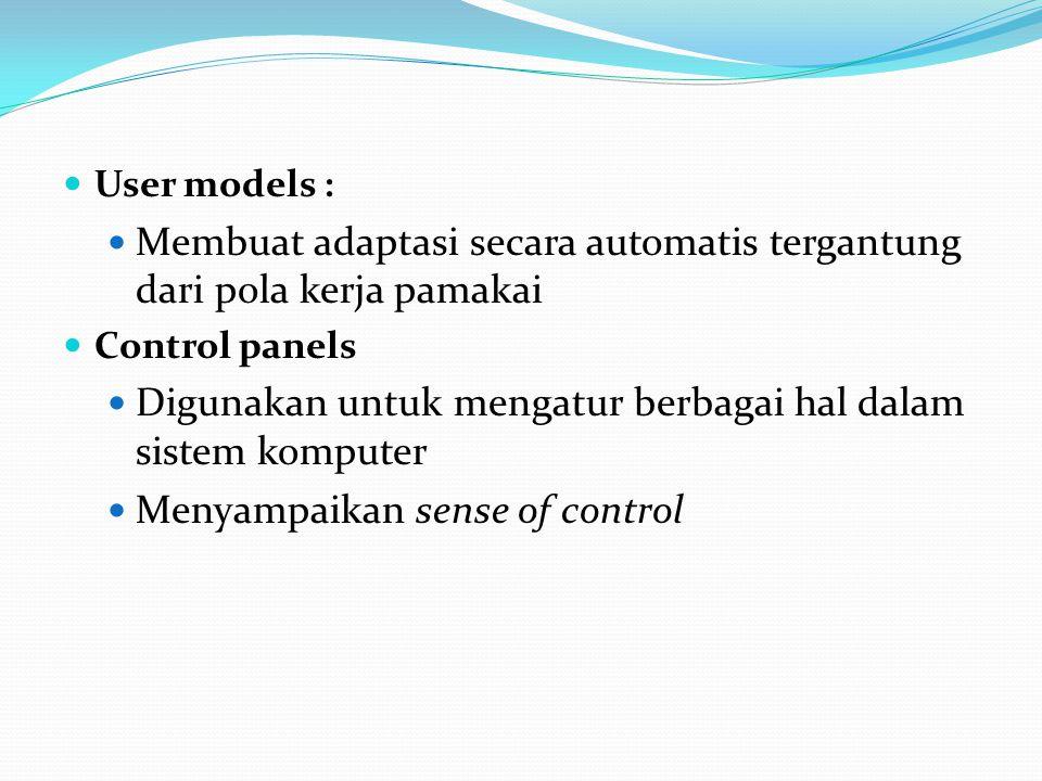 User models : Membuat adaptasi secara automatis tergantung dari pola kerja pamakai Control panels Digunakan untuk mengatur berbagai hal dalam sistem komputer Menyampaikan sense of control
