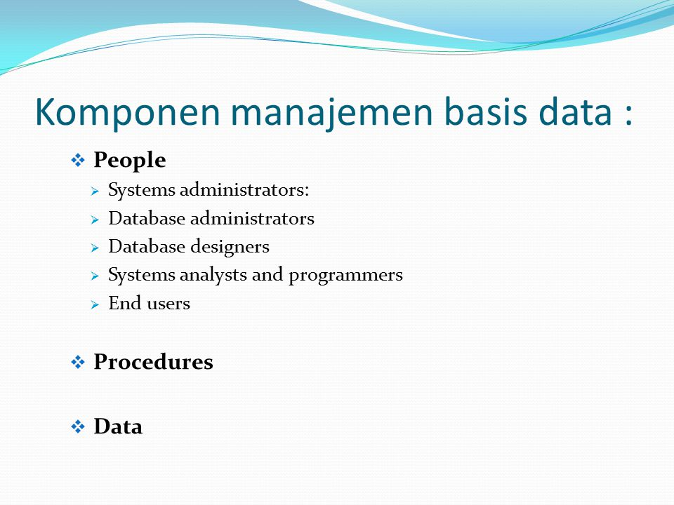 Komponen manajemen basis data :  People  Systems administrators:  Database administrators  Database designers  Systems analysts and programmers  End users  Procedures  Data