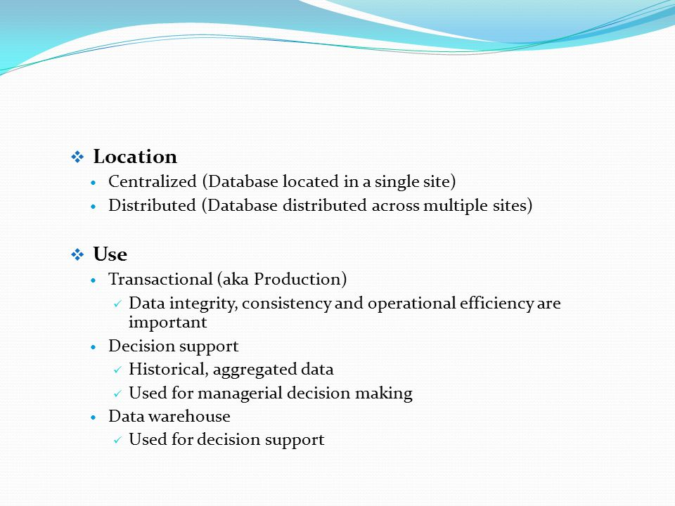  Location Centralized (Database located in a single site) Distributed (Database distributed across multiple sites)  Use Transactional (aka Production) Data integrity, consistency and operational efficiency are important Decision support Historical, aggregated data Used for managerial decision making Data warehouse Used for decision support