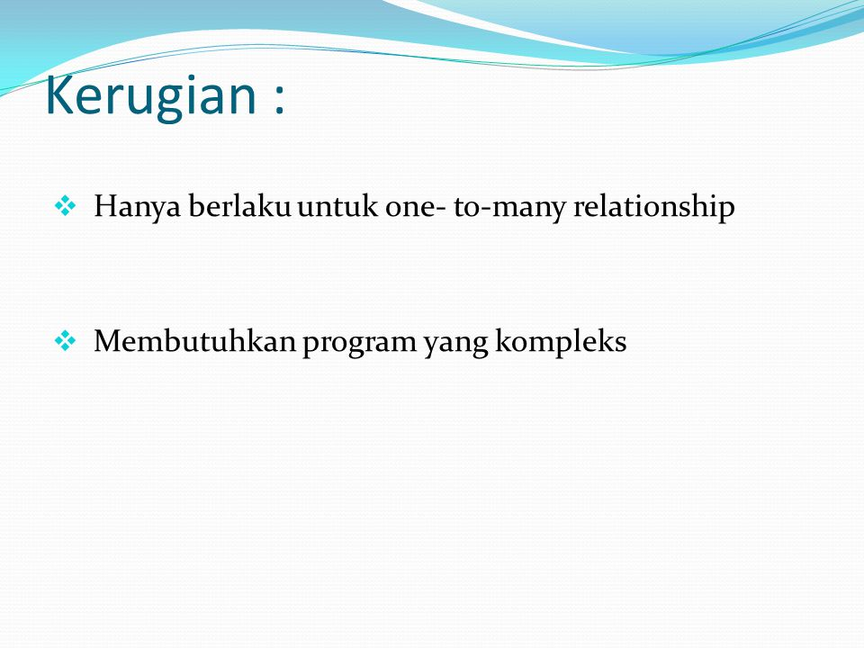 Kerugian :  Hanya berlaku untuk one- to-many relationship  Membutuhkan program yang kompleks