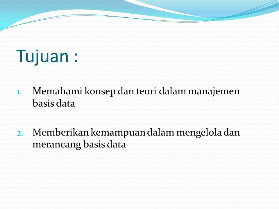 Tujuan : 1. Memahami konsep dan teori dalam manajemen basis data 2. Memberikan kemampuan dalam mengelola dan merancang basis data