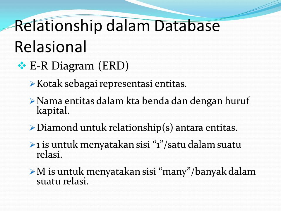 Relationship dalam Database Relasional  E-R Diagram (ERD)  Kotak sebagai representasi entitas.  Nama entitas dalam kta benda dan dengan huruf kapit