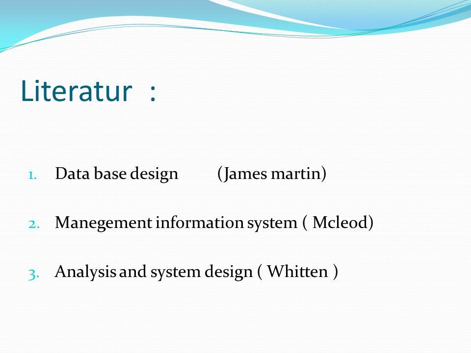 Literatur : 1. Data base design (James martin) 2. Manegement information system ( Mcleod) 3. Analysis and system design ( Whitten )