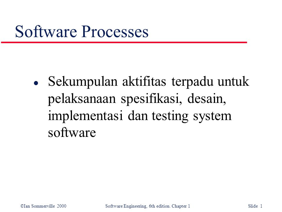©Ian Sommerville 2000 Software Engineering, 6th edition. Chapter 1 Slide 1 Software Processes l Sekumpulan aktifitas terpadu untuk pelaksanaan spesifi