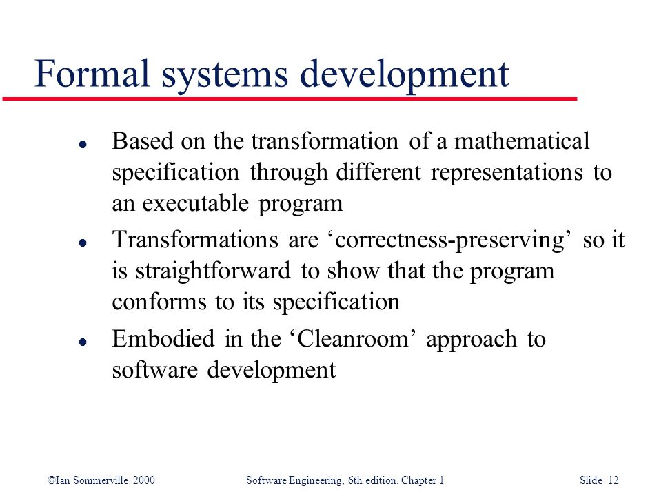 ©Ian Sommerville 2000 Software Engineering, 6th edition. Chapter 1 Slide 12 Formal systems development l Based on the transformation of a mathematical