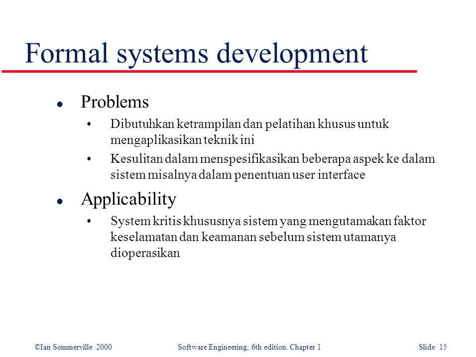 ©Ian Sommerville 2000 Software Engineering, 6th edition. Chapter 1 Slide 15 Formal systems development l Problems Dibutuhkan ketrampilan dan pelatihan