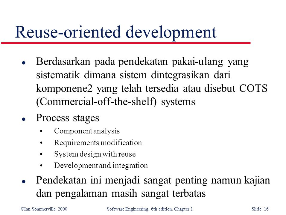 ©Ian Sommerville 2000 Software Engineering, 6th edition. Chapter 1 Slide 16 Reuse-oriented development l Berdasarkan pada pendekatan pakai-ulang yang
