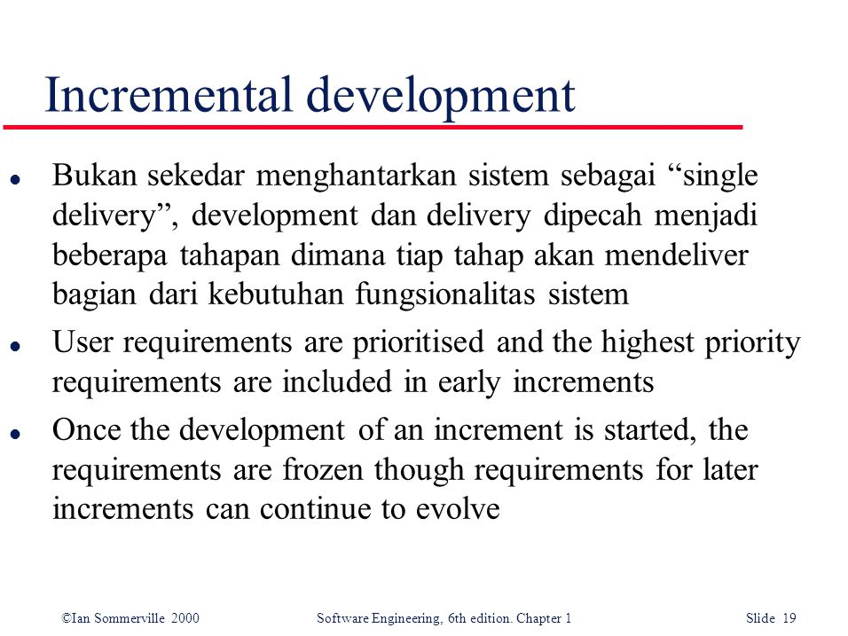 "©Ian Sommerville 2000 Software Engineering, 6th edition. Chapter 1 Slide 19 Incremental development l Bukan sekedar menghantarkan sistem sebagai ""sing"