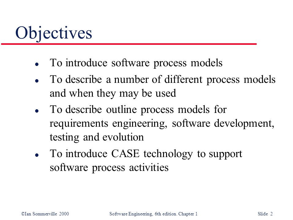 ©Ian Sommerville 2000 Software Engineering, 6th edition. Chapter 1 Slide 2 Objectives l To introduce software process models l To describe a number of