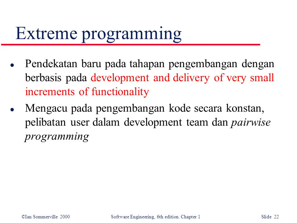 ©Ian Sommerville 2000 Software Engineering, 6th edition. Chapter 1 Slide 22 Extreme programming l Pendekatan baru pada tahapan pengembangan dengan ber