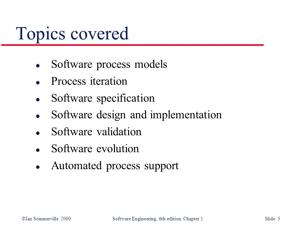 ©Ian Sommerville 2000 Software Engineering, 6th edition. Chapter 1 Slide 3 Topics covered l Software process models l Process iteration l Software spe