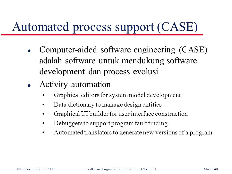 ©Ian Sommerville 2000 Software Engineering, 6th edition. Chapter 1 Slide 40 Automated process support (CASE) l Computer-aided software engineering (CA