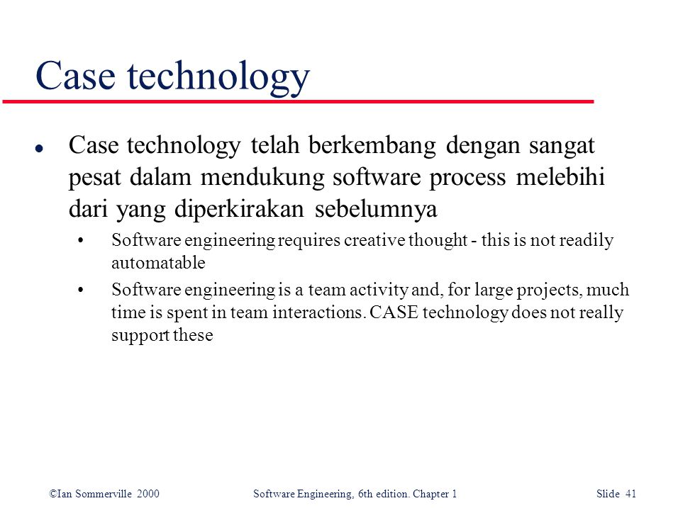 ©Ian Sommerville 2000 Software Engineering, 6th edition. Chapter 1 Slide 41 Case technology l Case technology telah berkembang dengan sangat pesat dal