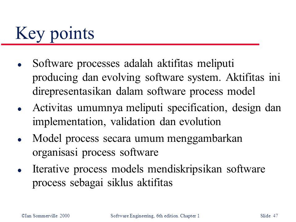 ©Ian Sommerville 2000 Software Engineering, 6th edition. Chapter 1 Slide 47 Key points l Software processes adalah aktifitas meliputi producing dan ev