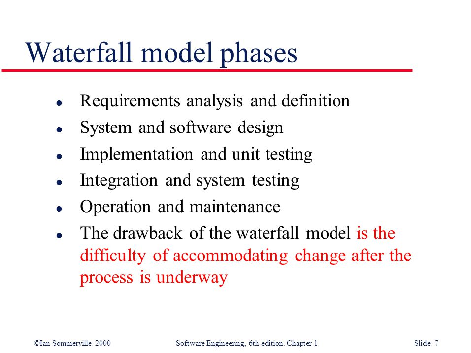 ©Ian Sommerville 2000 Software Engineering, 6th edition. Chapter 1 Slide 7 Waterfall model phases l Requirements analysis and definition l System and