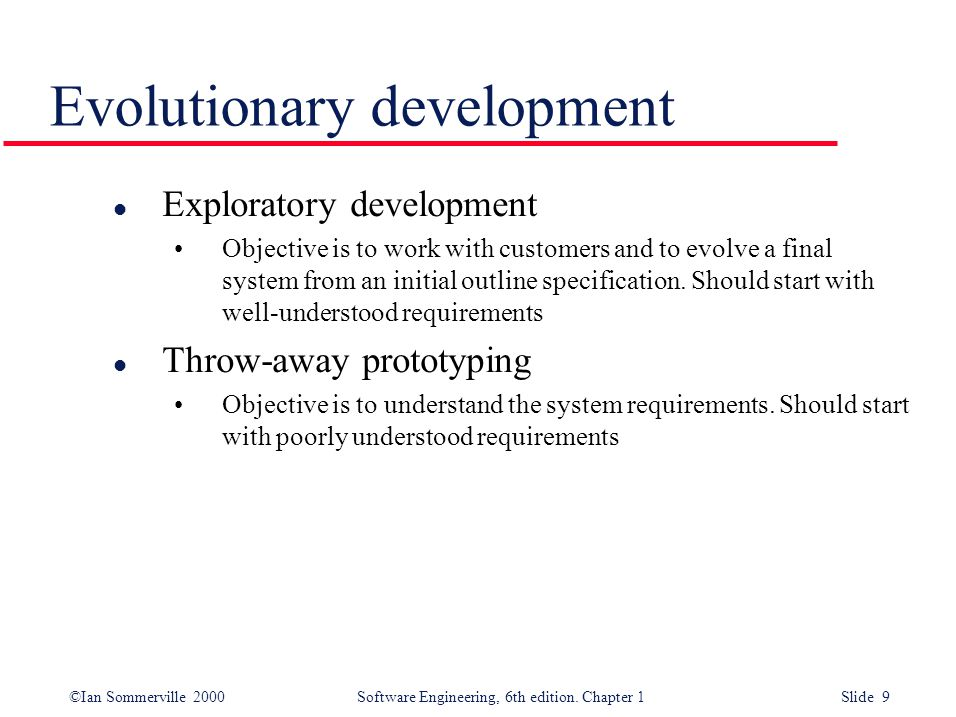©Ian Sommerville 2000 Software Engineering, 6th edition. Chapter 1 Slide 9 Evolutionary development l Exploratory development Objective is to work wit