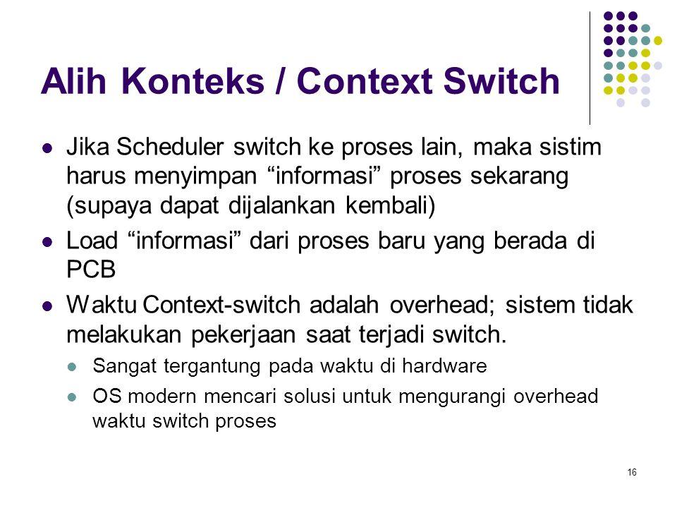 16 Alih Konteks / Context Switch Jika Scheduler switch ke proses lain, maka sistim harus menyimpan informasi proses sekarang (supaya dapat dijalankan kembali) Load informasi dari proses baru yang berada di PCB Waktu Context-switch adalah overhead; sistem tidak melakukan pekerjaan saat terjadi switch.