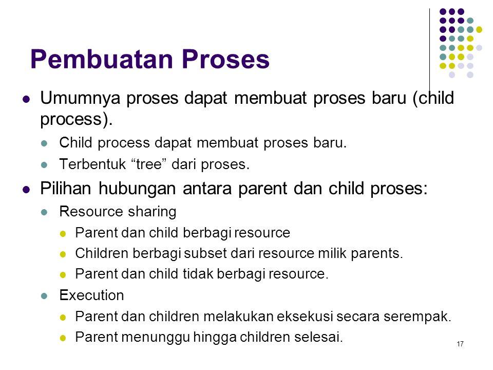 17 Pembuatan Proses Umumnya proses dapat membuat proses baru (child process).