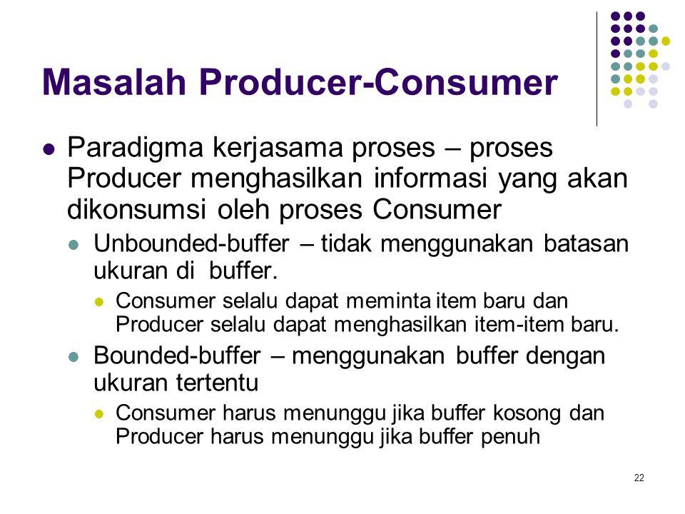 22 Masalah Producer-Consumer Paradigma kerjasama proses – proses Producer menghasilkan informasi yang akan dikonsumsi oleh proses Consumer Unbounded-buffer – tidak menggunakan batasan ukuran di buffer.