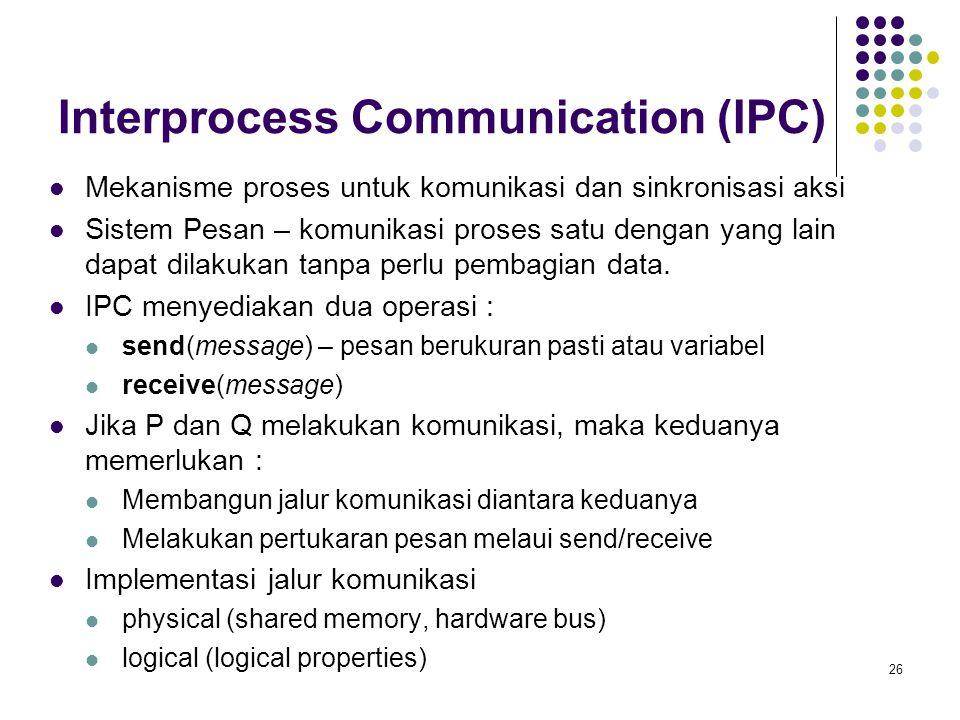 26 Interprocess Communication (IPC) Mekanisme proses untuk komunikasi dan sinkronisasi aksi Sistem Pesan – komunikasi proses satu dengan yang lain dapat dilakukan tanpa perlu pembagian data.