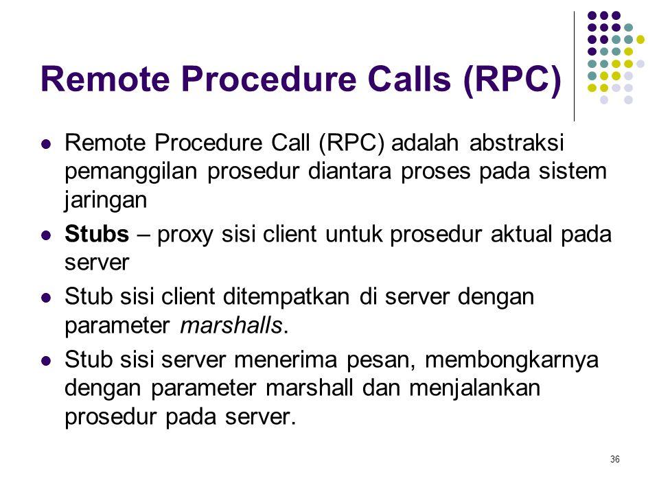 36 Remote Procedure Calls (RPC) Remote Procedure Call (RPC) adalah abstraksi pemanggilan prosedur diantara proses pada sistem jaringan Stubs – proxy sisi client untuk prosedur aktual pada server Stub sisi client ditempatkan di server dengan parameter marshalls.