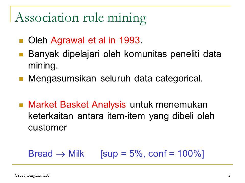CS583, Bing Liu, UIC 3 The model: data I = {i 1, i 2, …, i m }: sekumpulan items.