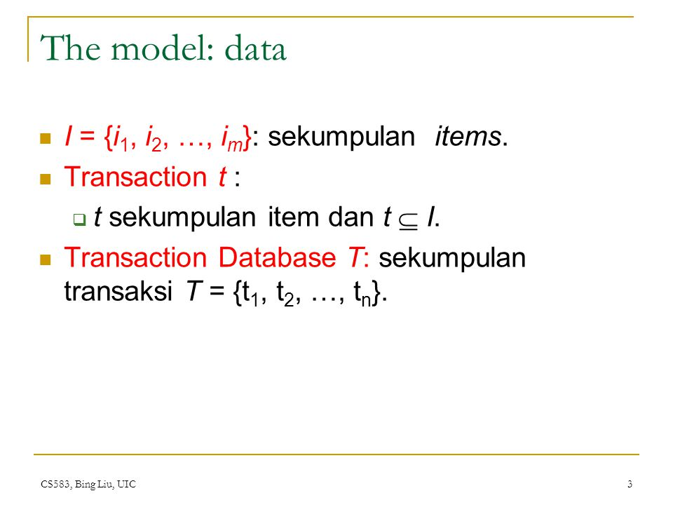 CS583, Bing Liu, UIC 3 The model: data I = {i 1, i 2, …, i m }: sekumpulan items. Transaction t :  t sekumpulan item dan t  I. Transaction Database