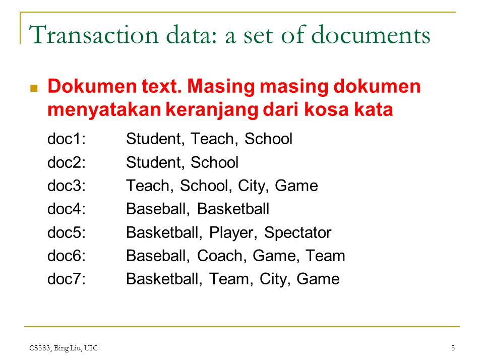 CS583, Bing Liu, UIC 5 Transaction data: a set of documents Dokumen text. Masing masing dokumen menyatakan keranjang dari kosa kata doc1: Student, Tea