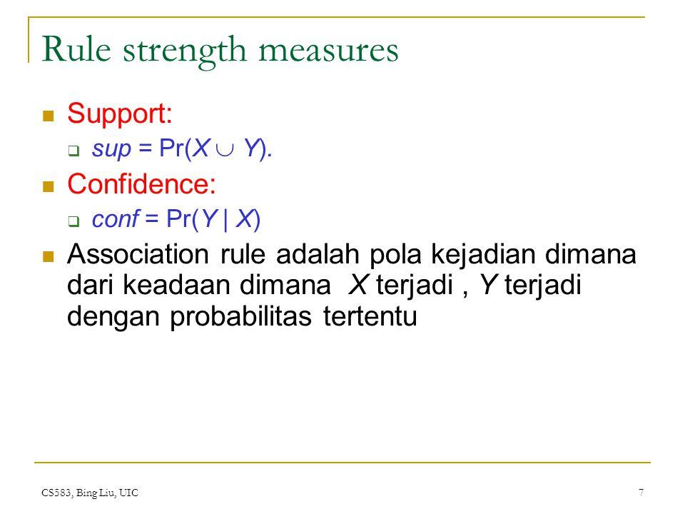 CS583, Bing Liu, UIC 8 Support and Confidence Support count: Support count dari itemset X, dinyatakan dengan X.count, dalam data set T adalah jumlah dari transaksi dalam T yang berisi X.