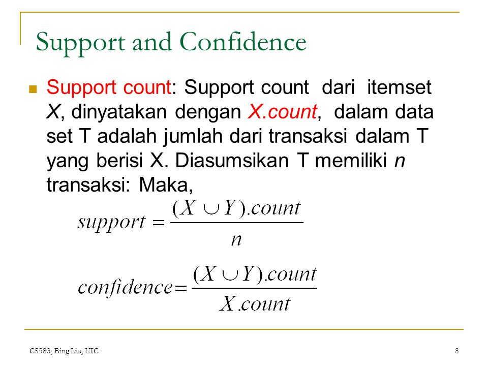 CS583, Bing Liu, UIC 8 Support and Confidence Support count: Support count dari itemset X, dinyatakan dengan X.count, dalam data set T adalah jumlah d