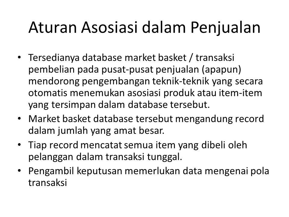 Aturan Asosiasi dalam Penjualan Tersedianya database market basket / transaksi pembelian pada pusat-pusat penjualan (apapun) mendorong pengembangan teknik-teknik yang secara otomatis menemukan asosiasi produk atau item-item yang tersimpan dalam database tersebut.