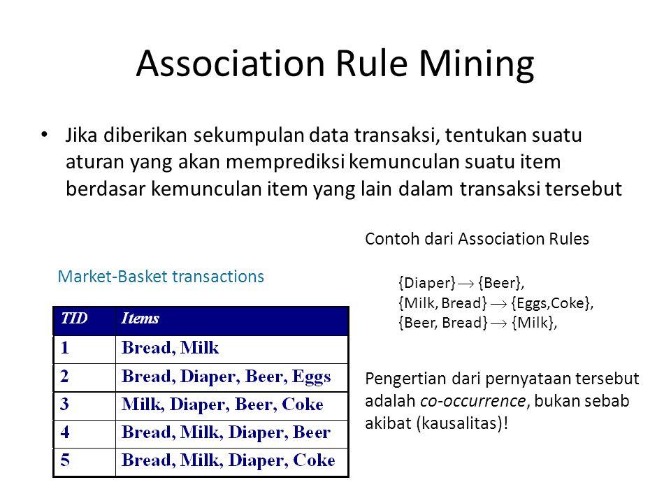 Association Rule Mining Jika diberikan sekumpulan data transaksi, tentukan suatu aturan yang akan memprediksi kemunculan suatu item berdasar kemunculan item yang lain dalam transaksi tersebut Market-Basket transactions Contoh dari Association Rules {Diaper}  {Beer}, {Milk, Bread}  {Eggs,Coke}, {Beer, Bread}  {Milk}, Pengertian dari pernyataan tersebut adalah co-occurrence, bukan sebab akibat (kausalitas)!