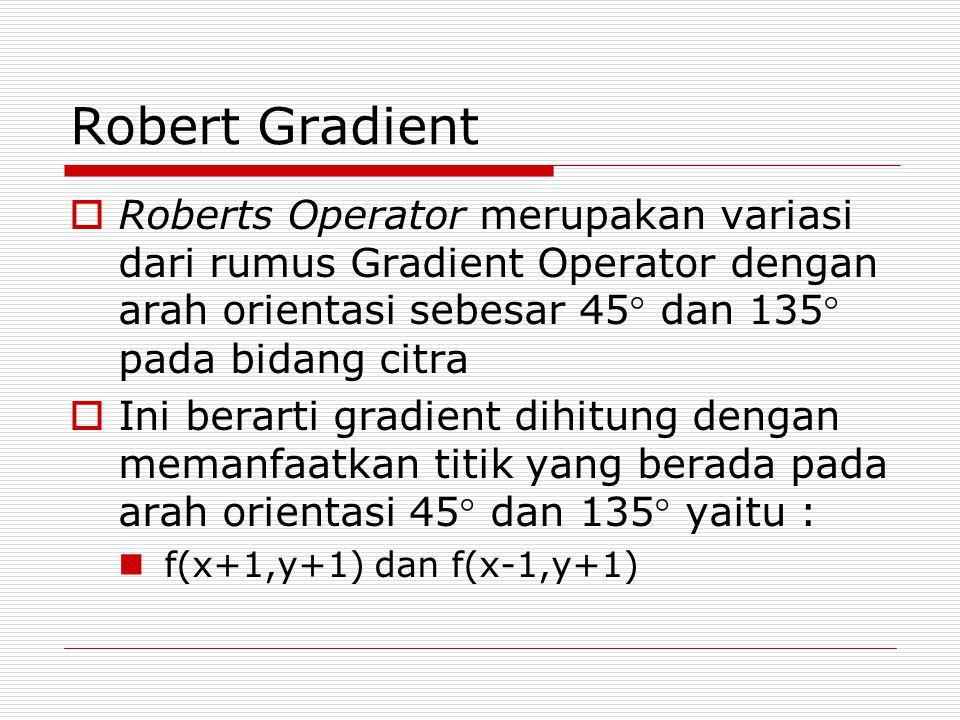 Robert Gradient  Roberts Operator merupakan variasi dari rumus Gradient Operator dengan arah orientasi sebesar 45 dan 135 pada bidang citra  Ini b