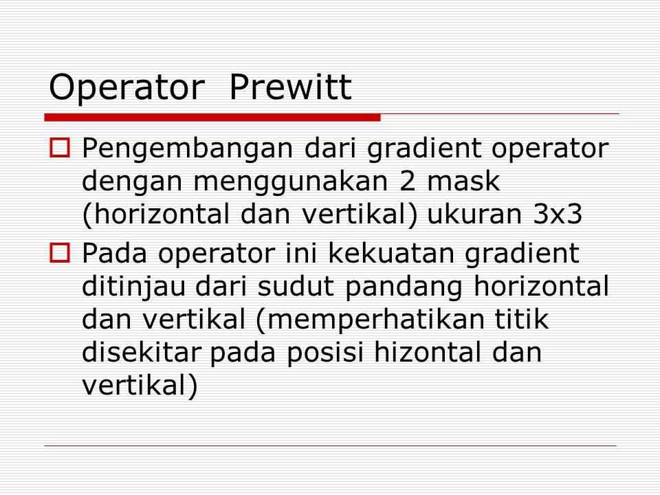 Operator Prewitt  Pengembangan dari gradient operator dengan menggunakan 2 mask (horizontal dan vertikal) ukuran 3x3  Pada operator ini kekuatan gra