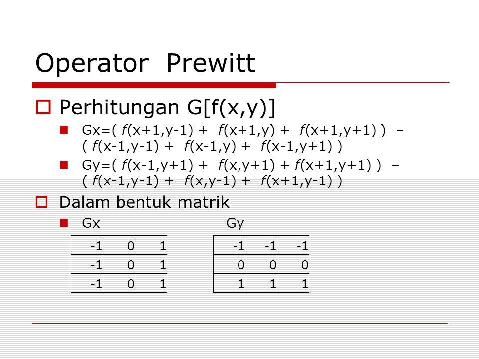Operator Prewitt  Perhitungan G[f(x,y)] Gx=( f(x+1,y-1) + f(x+1,y) + f(x+1,y+1) ) – ( f(x-1,y-1) + f(x-1,y) + f(x-1,y+1) ) Gy=( f(x-1,y+1) + f(x,y+1)