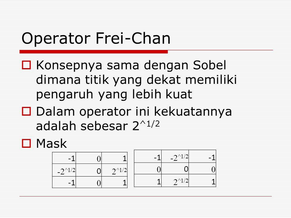 Operator Frei-Chan  Konsepnya sama dengan Sobel dimana titik yang dekat memiliki pengaruh yang lebih kuat  Dalam operator ini kekuatannya adalah seb