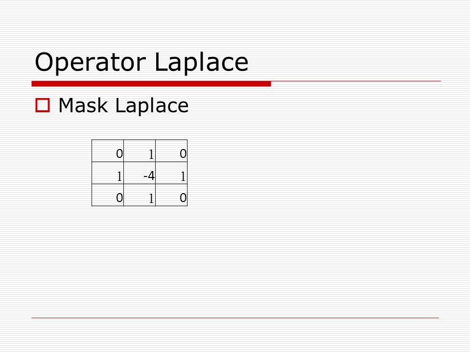 Operator Laplace  Mask Laplace 0 1 0 1 -4 1 0 1 0