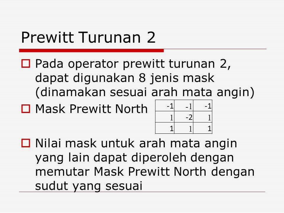 Prewitt Turunan 2  Pada operator prewitt turunan 2, dapat digunakan 8 jenis mask (dinamakan sesuai arah mata angin)  Mask Prewitt North  Nilai mask