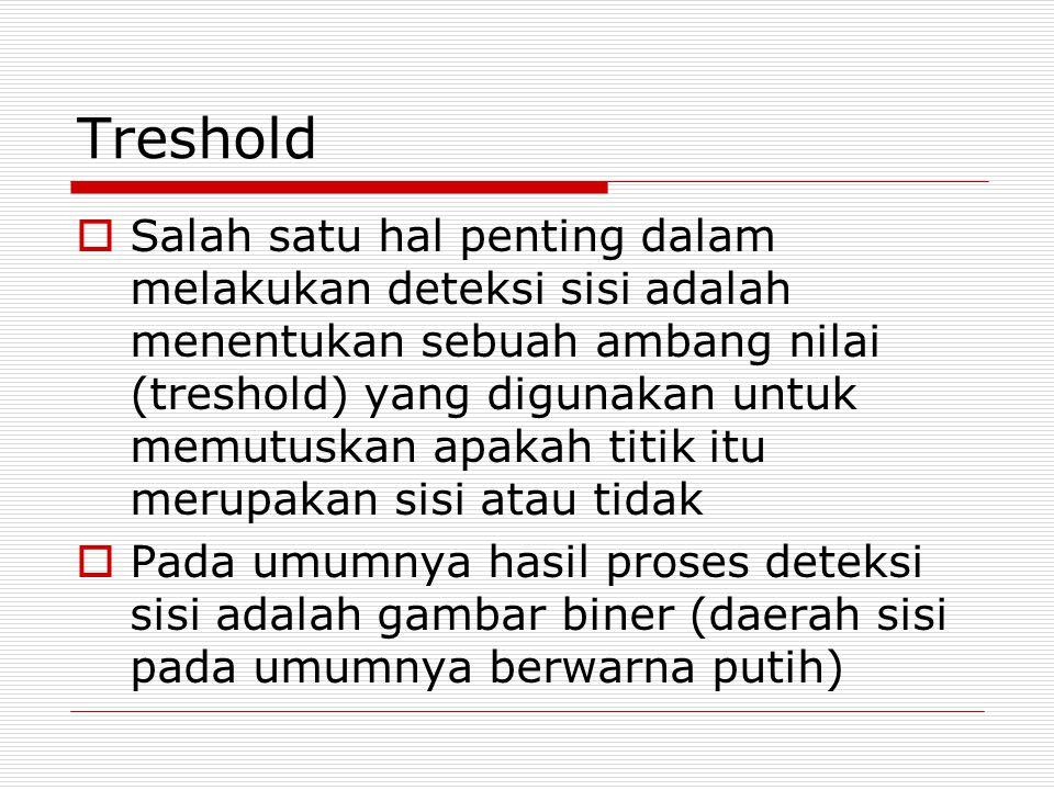 Treshold  Salah satu hal penting dalam melakukan deteksi sisi adalah menentukan sebuah ambang nilai (treshold) yang digunakan untuk memutuskan apakah