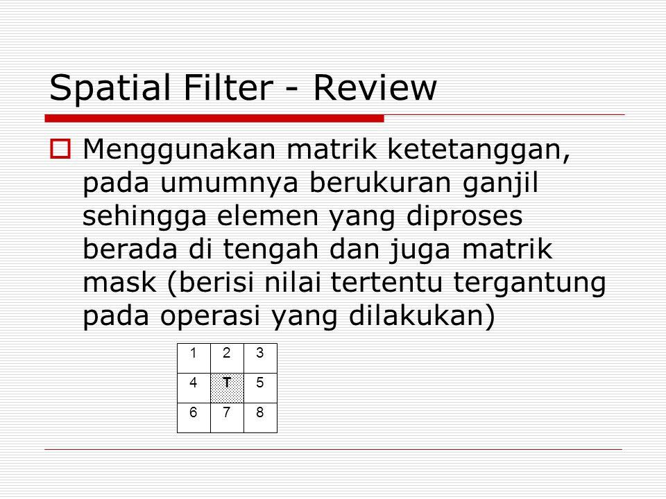 Spatial Filter - Review  Menggunakan matrik ketetanggan, pada umumnya berukuran ganjil sehingga elemen yang diproses berada di tengah dan juga matrik