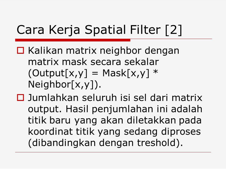Cara Kerja Spatial Filter [2]  Kalikan matrix neighbor dengan matrix mask secara sekalar (Output[x,y] = Mask[x,y] * Neighbor[x,y]).  Jumlahkan selur
