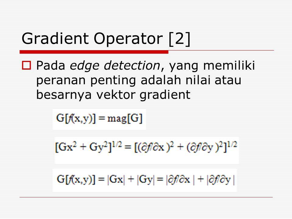 Gradient Operator [3]  Pendekatan Deret Taylor digunakan untuk menghitung gradient  Secara sederhana maka nilai dari Gx dan Gy dihitung sebagai : Gx = (f(x+1,y) – f(x-1,y) = (-1).f(x-1,y) + 0.(f(x,y) + 1.f(x+1,y) Gy =(f(x,y+1) – f(x,y-1)= (-1).f(x,y-1) + 0.(f(x,y) + f(x,y+1)