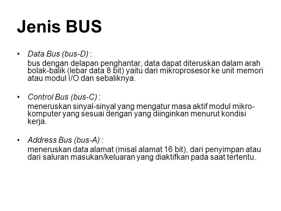 Jenis BUS Data Bus (bus-D) : bus dengan delapan penghantar, data dapat diteruskan dalam arah bolak-balik (lebar data 8 bit) yaitu dari mikroprosesor ke unit memori atau modul I/O dan sebaliknya.